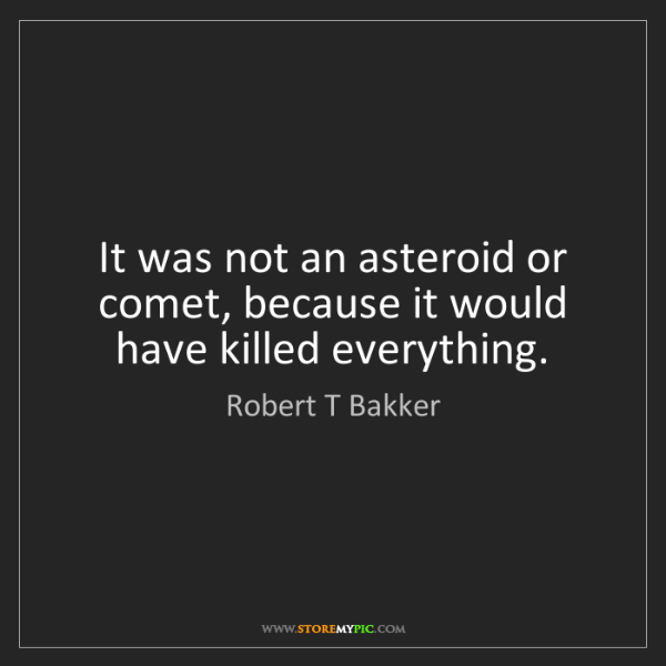 Robert T Bakker: It was not an asteroid or comet, because it would have...