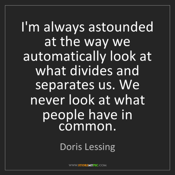 Doris Lessing: I'm always astounded at the way we automatically look...
