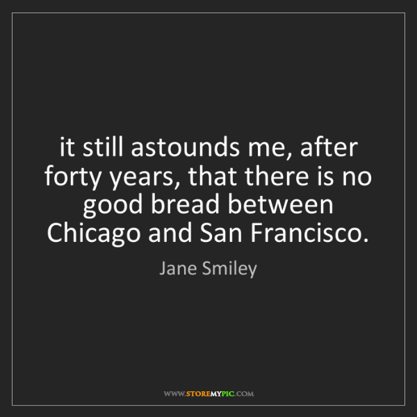 Jane Smiley: it still astounds me, after forty years, that there is...