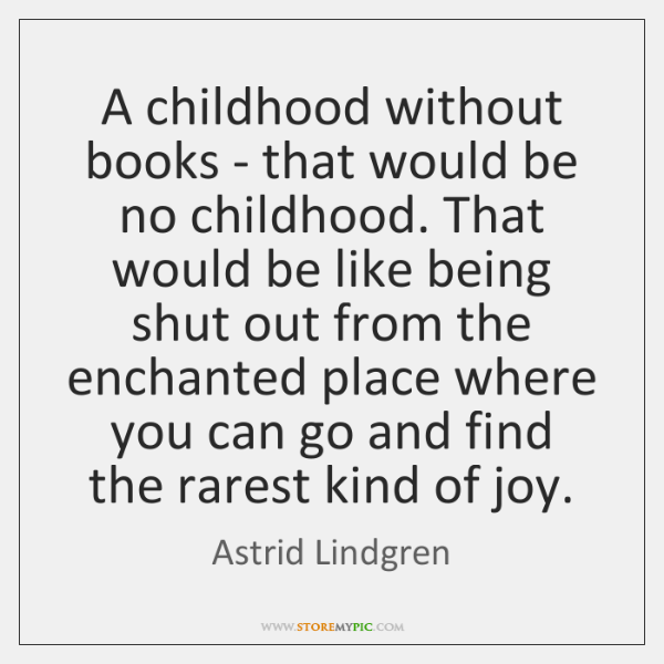 A childhood without books - that would be no childhood. That would ...
