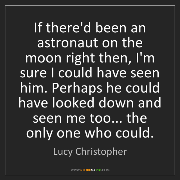 Lucy Christopher: If there'd been an astronaut on the moon right then,...