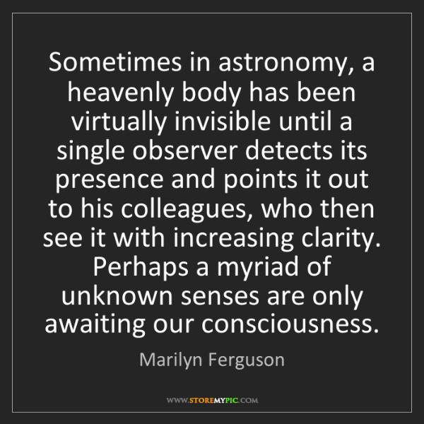 Marilyn Ferguson: Sometimes in astronomy, a heavenly body has been virtually...