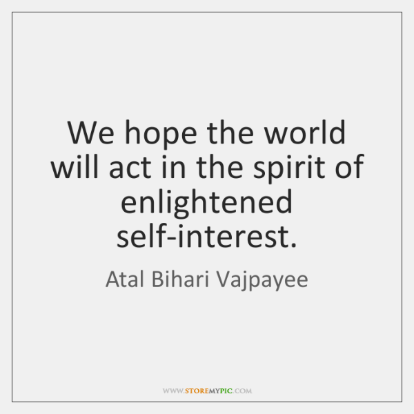 We hope the world will act in the spirit of enlightened self-interest.