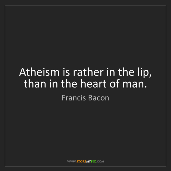 Francis Bacon: Atheism is rather in the lip, than in the heart of man.