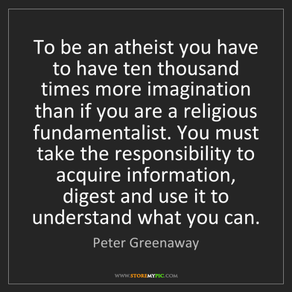 Peter Greenaway: To be an atheist you have to have ten thousand times...