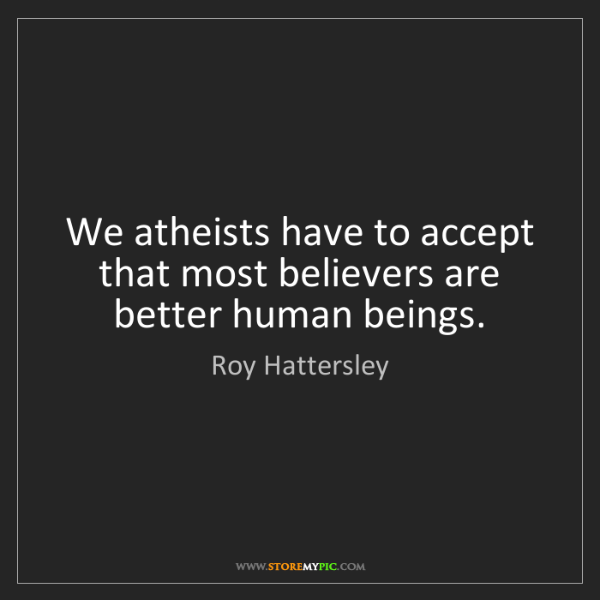 Roy Hattersley: We atheists have to accept that most believers are better...