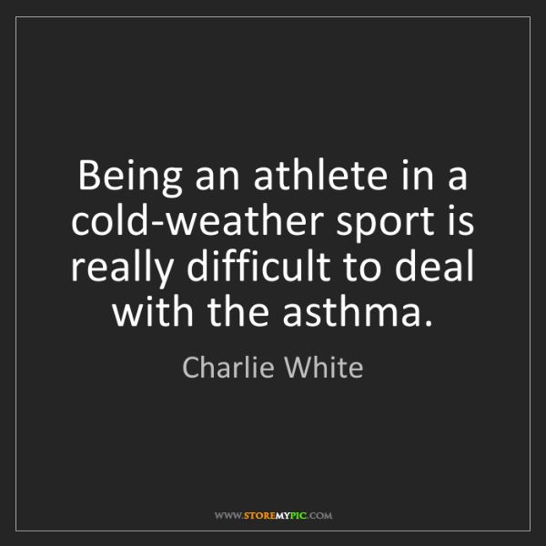 Charlie White: Being an athlete in a cold-weather sport is really difficult...