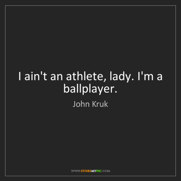 John Kruk: I ain't an athlete, lady. I'm a ballplayer.
