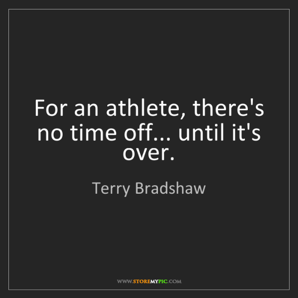 Terry Bradshaw: For an athlete, there's no time off... until it's over.