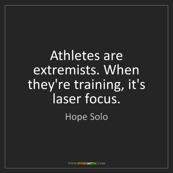 Hope Solo: Athletes are extremists. When they're training, it's...