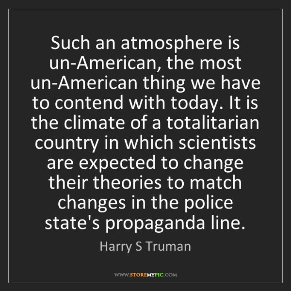 Harry S Truman: Such an atmosphere is un-American, the most un-American...