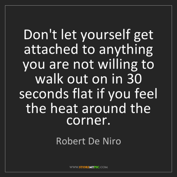 Robert De Niro: Don't let yourself get attached to anything you are not...