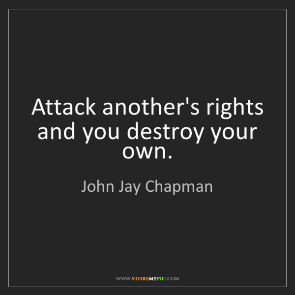 John Jay Chapman: Attack another's rights and you destroy your own.