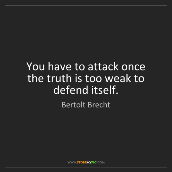 Bertolt Brecht: You have to attack once the truth is too weak to defend...
