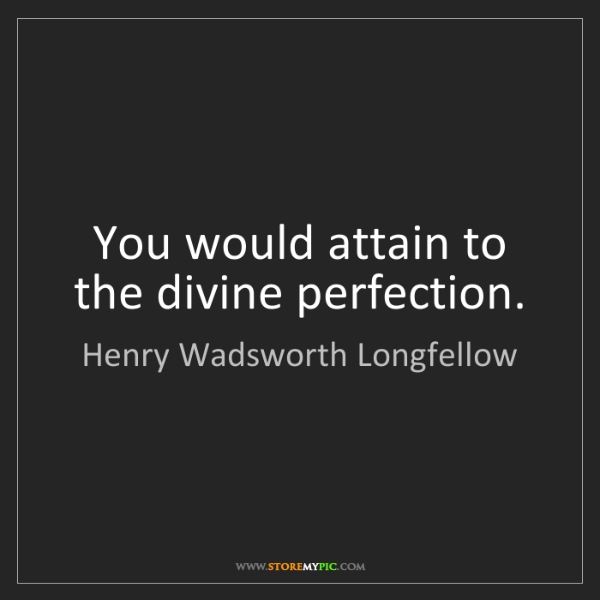 Henry Wadsworth Longfellow: You would attain to the divine perfection.