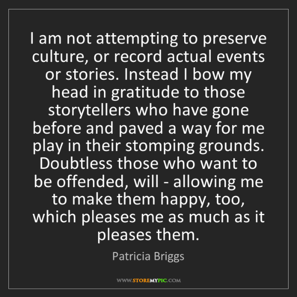 Patricia Briggs: I am not attempting to preserve culture, or record actual...