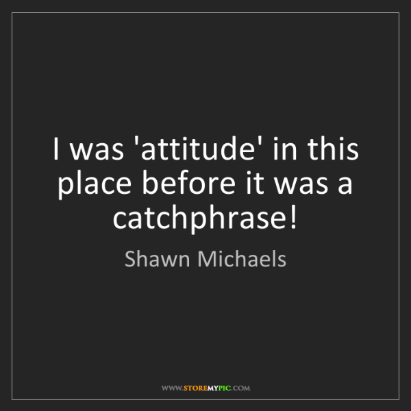Shawn Michaels: I was 'attitude' in this place before it was a catchphrase!