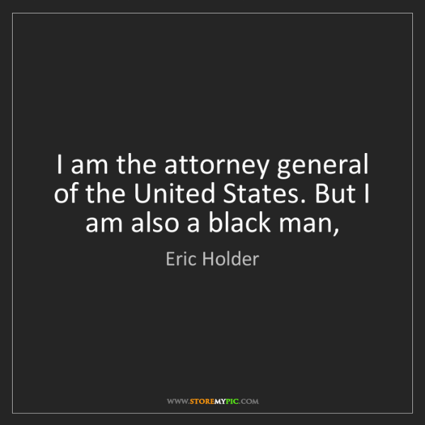 Eric Holder: I am the attorney general of the United States. But I...