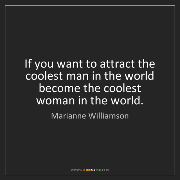 Marianne Williamson: If you want to attract the coolest man in the world become...