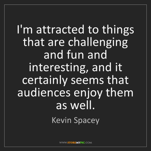 Kevin Spacey: I'm attracted to things that are challenging and fun...
