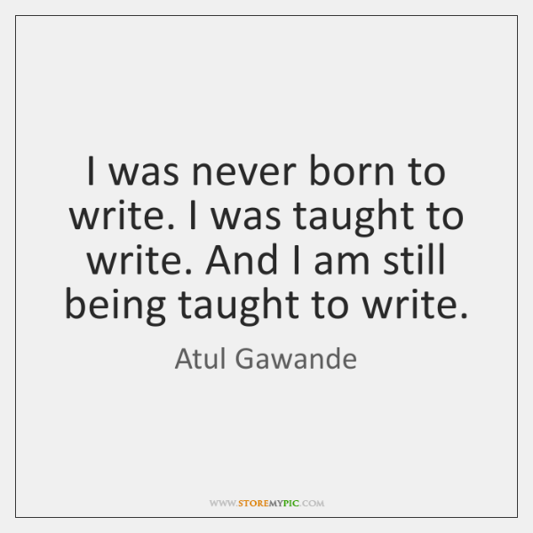 I was never born to write. I was taught to write. And ...