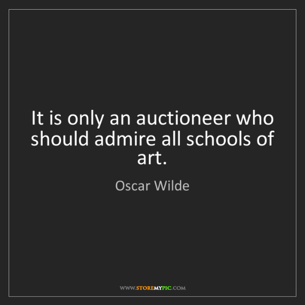 Oscar Wilde: It is only an auctioneer who should admire all schools...