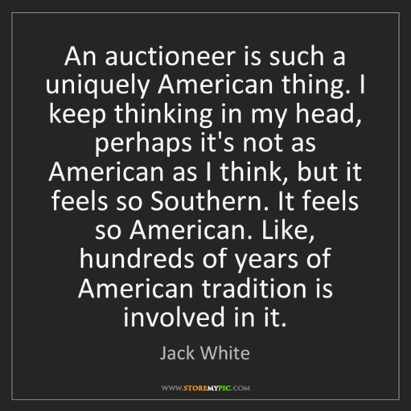 Jack White: An auctioneer is such a uniquely American thing. I keep...