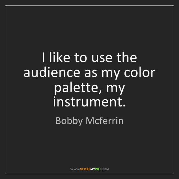 Bobby Mcferrin: I like to use the audience as my color palette, my instrument.
