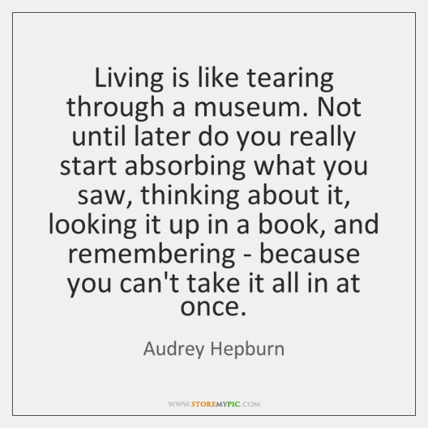 Living is like tearing through a museum. Not until later do you ...