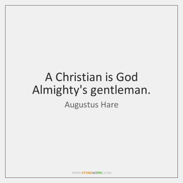 A Christian is God Almighty's gentleman.