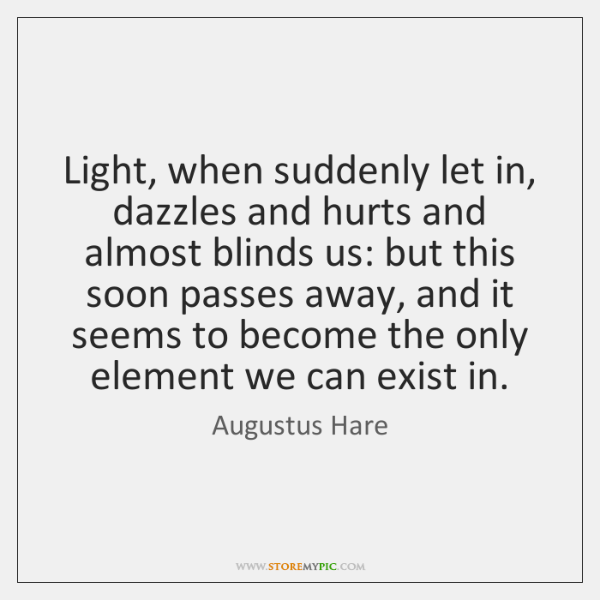 Light, when suddenly let in, dazzles and hurts and almost blinds us: ...