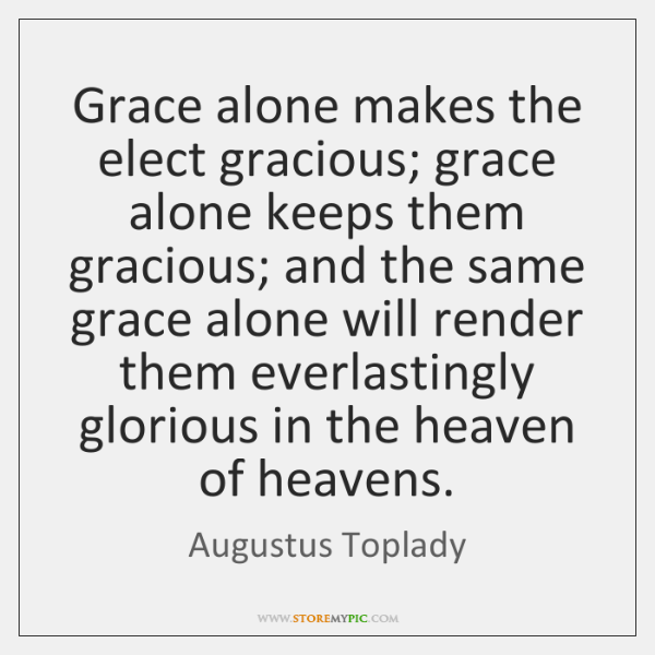 Grace alone makes the elect gracious; grace alone keeps them gracious; and ...