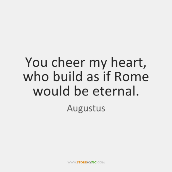 You cheer my heart, who build as if Rome would be eternal.