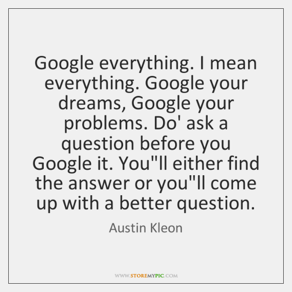 Google everything. I mean everything. Google your dreams, Google your problems. Do' ...