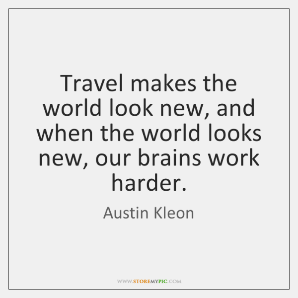 Travel makes the world look new, and when the world looks new, ...