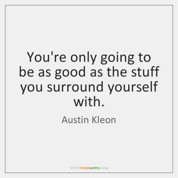 You're only going to be as good as the stuff you surround ...