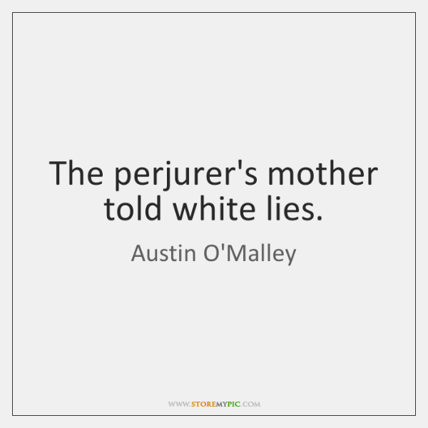 The perjurer's mother told white lies.