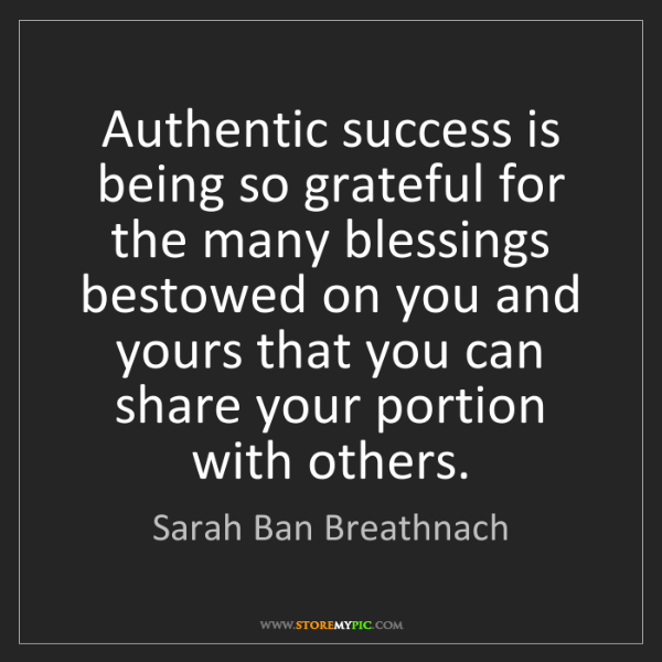 Sarah Ban Breathnach: Authentic success is being so grateful for the many blessings...
