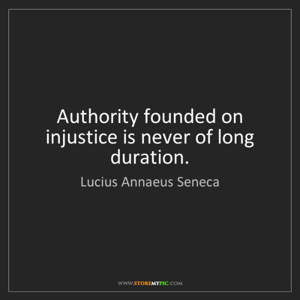 Lucius Annaeus Seneca: Authority founded on injustice is never of long duration.
