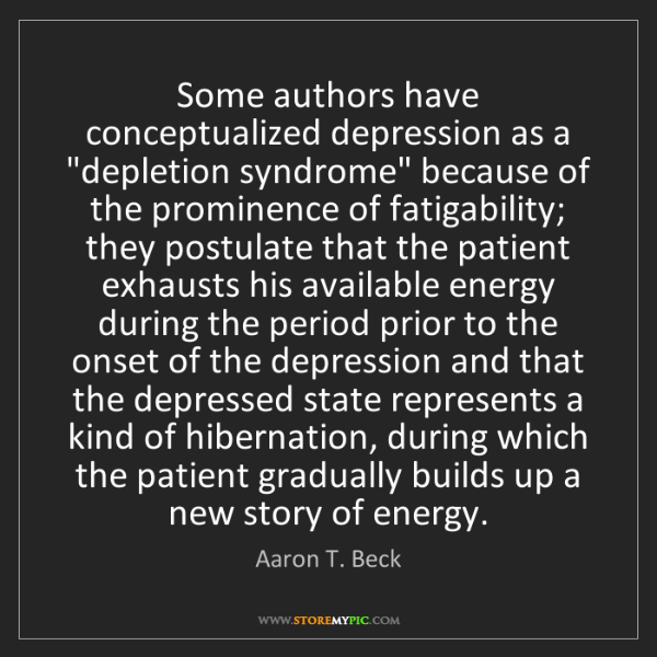 "Aaron T. Beck: Some authors have conceptualized depression as a ""depletion..."