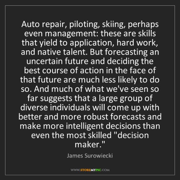 James Surowiecki: Auto repair, piloting, skiing, perhaps even management:...