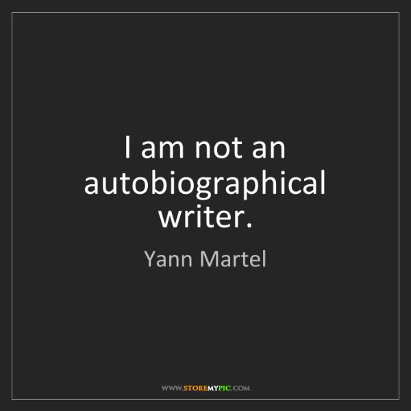 Yann Martel: I am not an autobiographical writer.