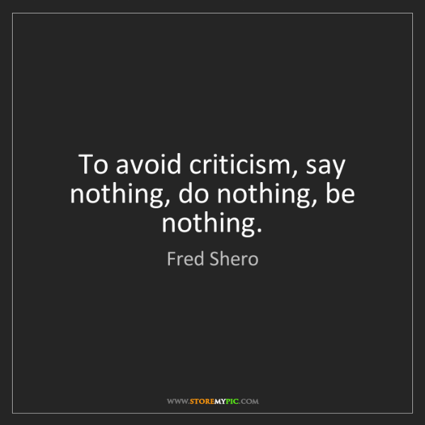 Fred Shero: To avoid criticism, say nothing, do nothing, be nothing.