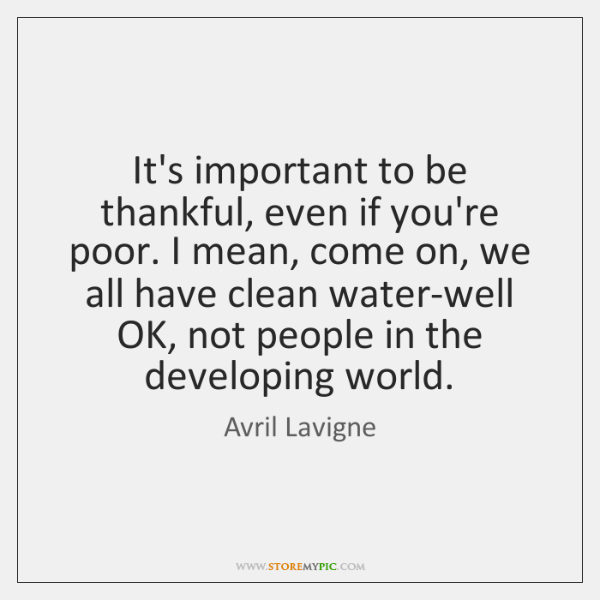 It's important to be thankful, even if you're poor. I mean, come ...