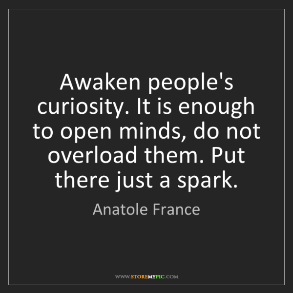 Anatole France: Awaken people's curiosity. It is enough to open minds,...