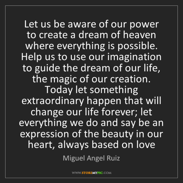 Miguel Angel Ruiz: Let us be aware of our power to create a dream of heaven...