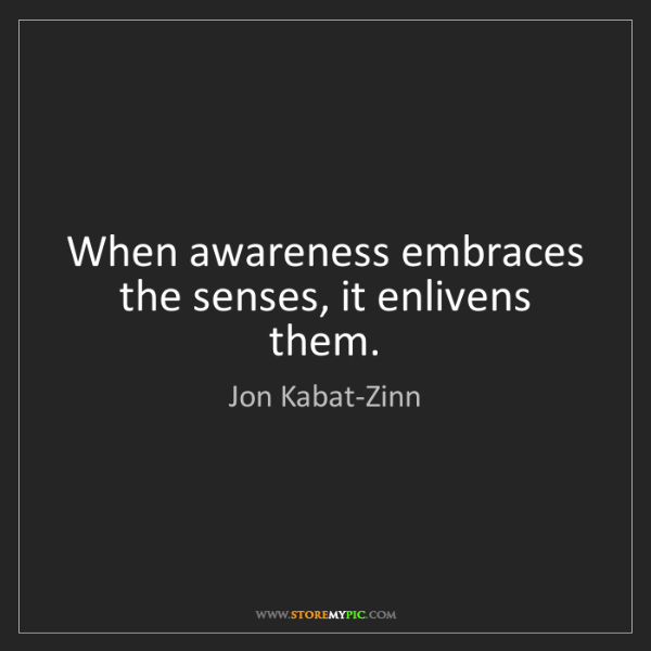 Jon Kabat-Zinn: When awareness embraces the senses, it enlivens them.