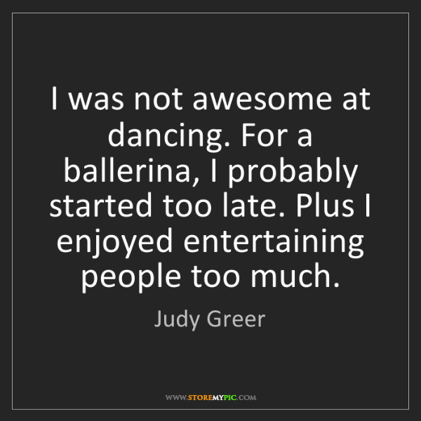 Judy Greer: I was not awesome at dancing. For a ballerina, I probably...