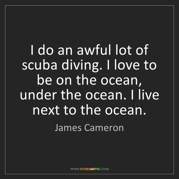James Cameron: I do an awful lot of scuba diving. I love to be on the...