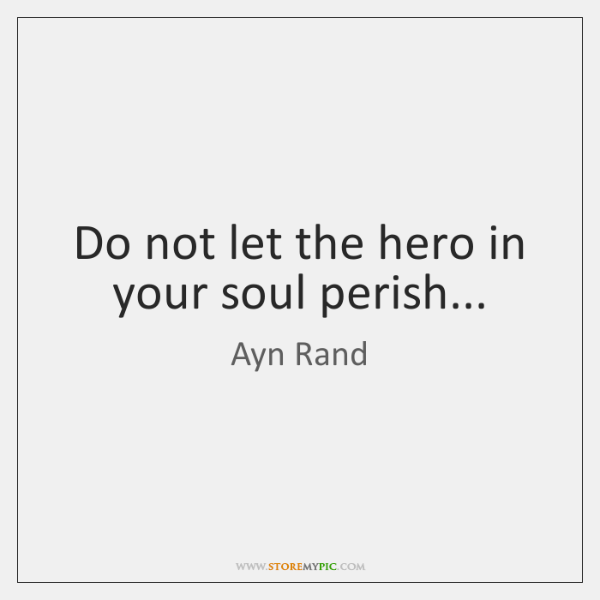 Do not let the hero in your soul perish...